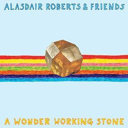 Cover ALASDAIR ROBERTS & FRIENDS, a wonder working stone