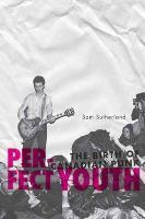 SAM SUTHERLAND, perfect youth: the birth of canadian punk cover