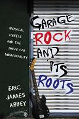 ERIC JAMES ABBEY, garage rock and its roots: musical rebels ... cover