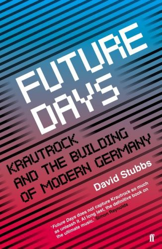 DAVID STUBBS, future days - krautrock and the re-building of... cover