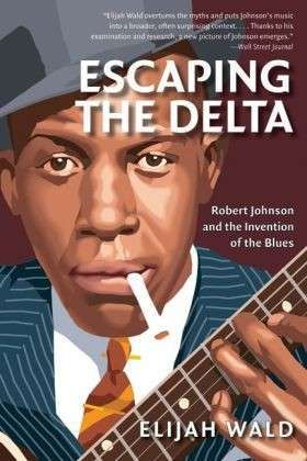 Cover ELIJAH WALD, escaping the delta: robert johnson