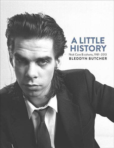 BLEDDYN BUTCHER, a little history: photographs of nick cave&cohorts cover