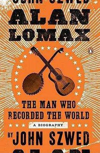 Cover JOHN SZWED, alan lomax: the man who recorded the world