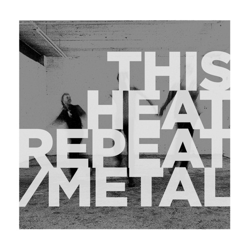 THIS HEAT, repeat / metal cover