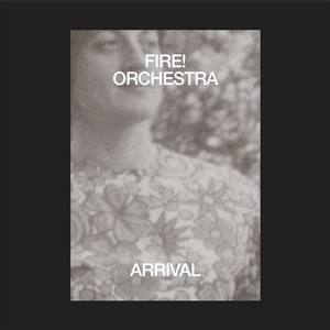 FIRE! ORCHESTRA, the arrival cover