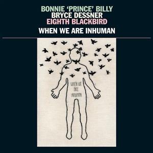 BONNIE PRINCE BILLY/BRYCE DESSNER/EIGHTH BLACKBIRD, when we are inhuman cover