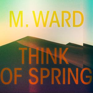 M. WARD, think of spring cover