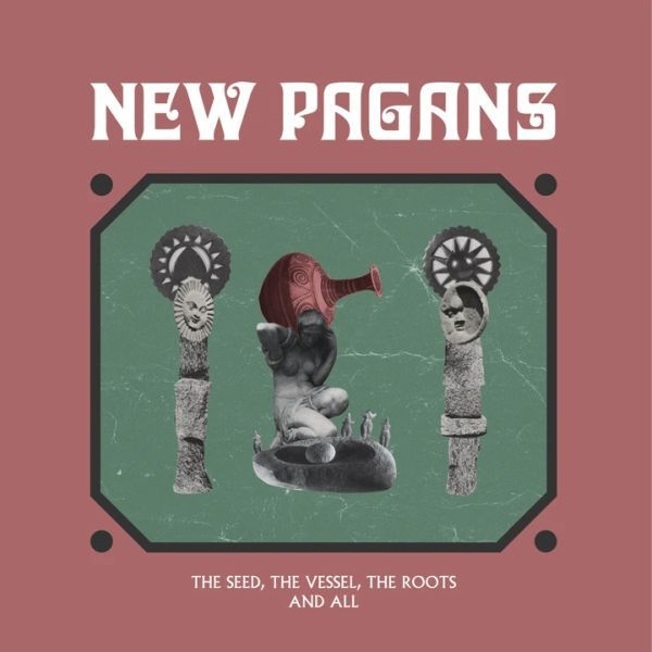 NEW PAGANS, the seed, the vessel, the roots and all cover