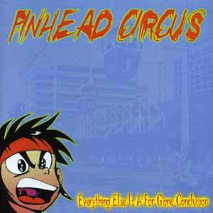 PINHEAD CIRCUS, everything else is a far gone.. cover
