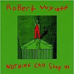 Cover ROBERT WYATT, nothing can stop us