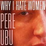 PERE UBU, why I hate women cover