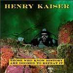 HENRY KAISER, those who know history are doomed to repeat it cover