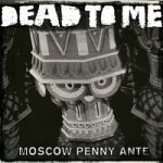 Cover DEAD TO ME, moscow penny ante